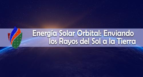 Energía Solar Orbital: Enviando los Rayos del Sol a la Tierra