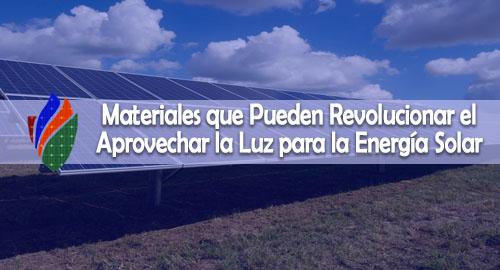 Materiales que Pueden Revolucionar el Aprovechar la Luz para la Energía Solar