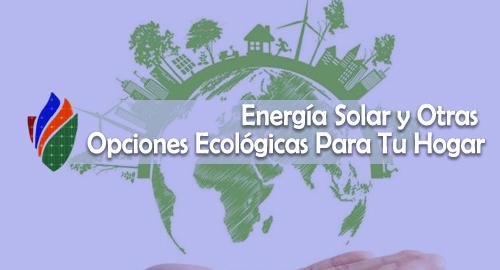 Energía Solar y Otras Opciones Ecológicas Para Tu Hogar